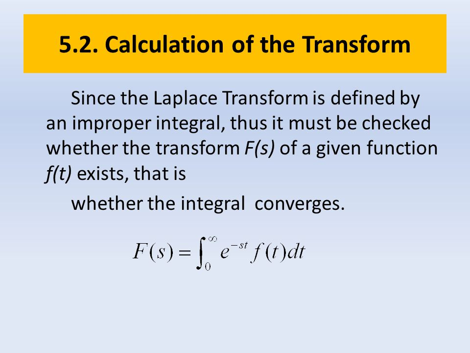 5.2. Calculation of the Transform Since the Laplace Transform is defined by an improper integral, thus it must be checked whether the transform F(s) o