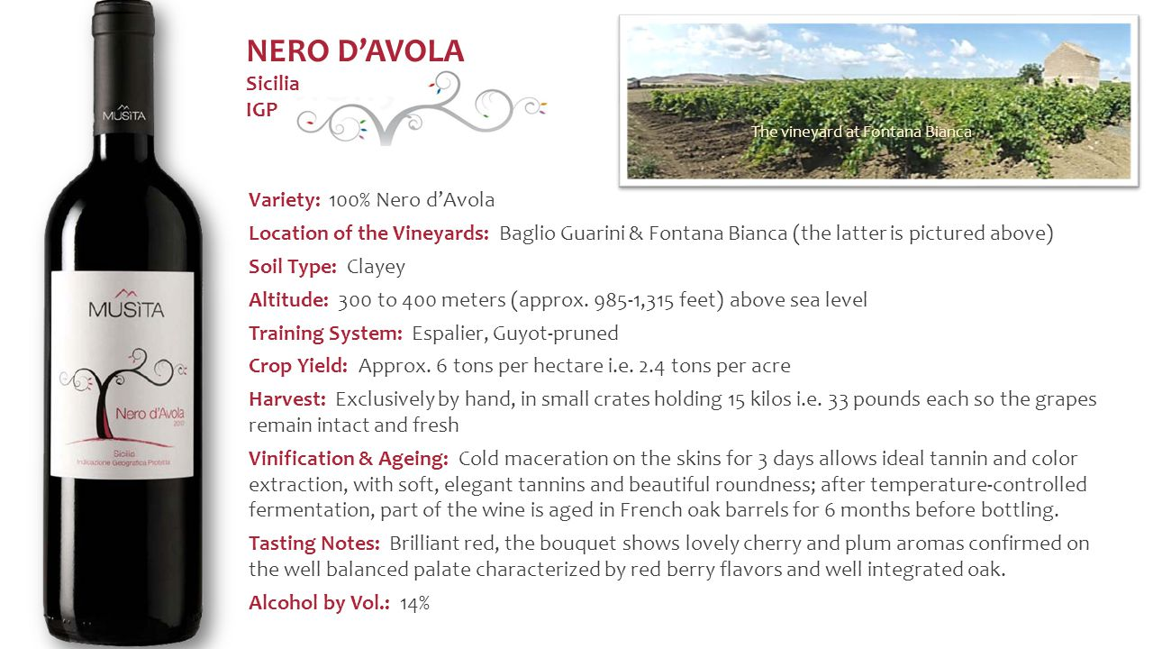 Variety: 100% Nero d'Avola Location of the Vineyards: Baglio Guarini & Fontana Bianca (the latter is pictured above) Soil Type: Clayey Altitude: 300 to 400 meters (approx.