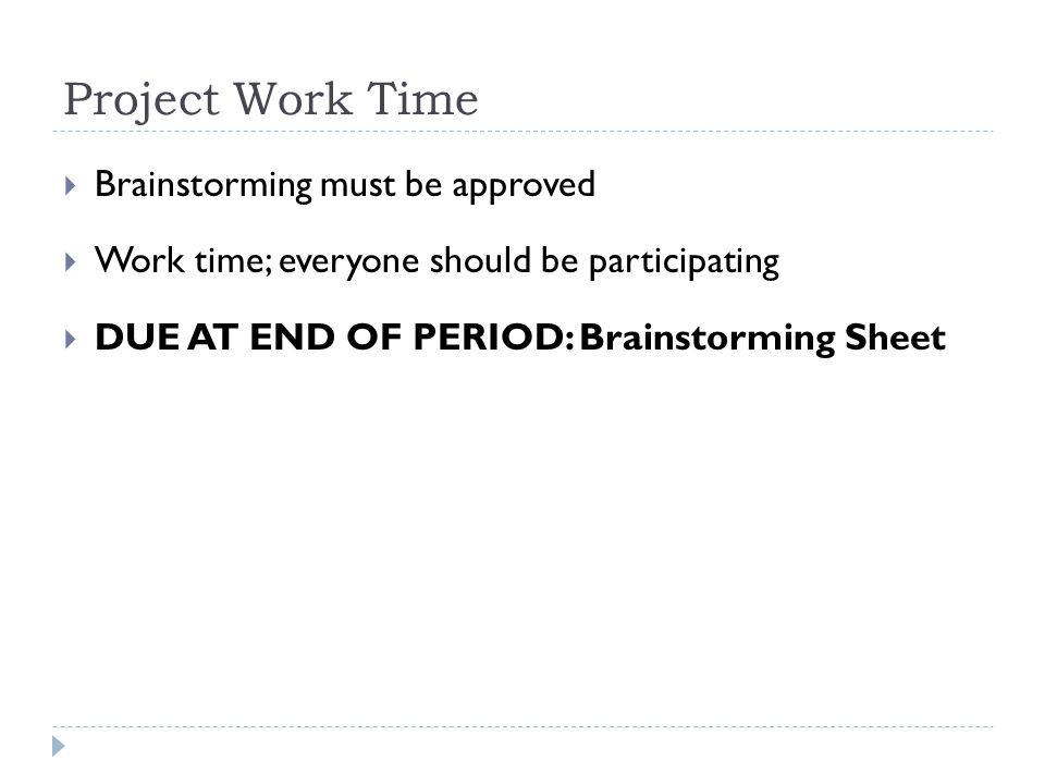 Project Work Time  Brainstorming must be approved  Work time; everyone should be participating  DUE AT END OF PERIOD: Brainstorming Sheet