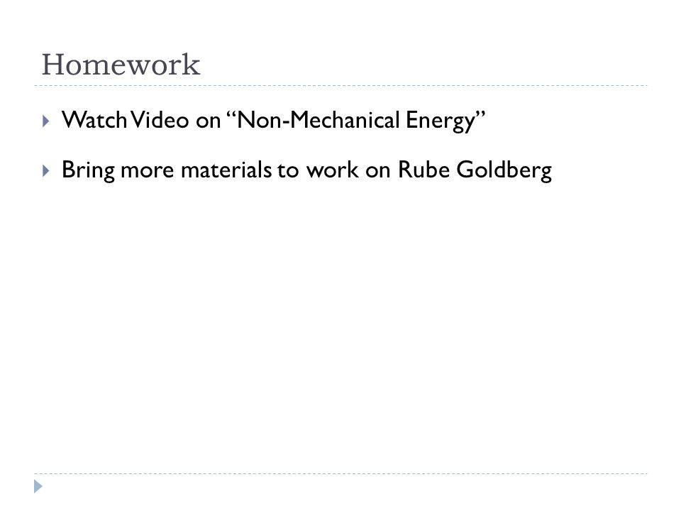 Homework  Watch Video on Non-Mechanical Energy  Bring more materials to work on Rube Goldberg