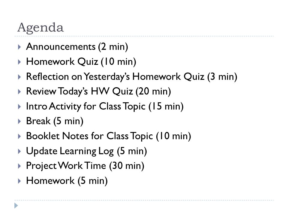 Agenda  Announcements (2 min)  Homework Quiz (10 min)  Reflection on Yesterday's Homework Quiz (3 min)  Review Today's HW Quiz (20 min)  Intro Activity for Class Topic (15 min)  Break (5 min)  Booklet Notes for Class Topic (10 min)  Update Learning Log (5 min)  Project Work Time (30 min)  Homework (5 min)