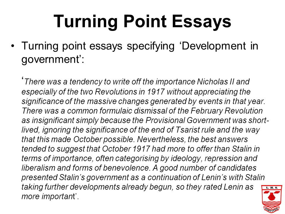 Turning Point Essays The Chief Examiner recommends 2 good approaches: 1.Select 4 or 5 major events and then approach the essay thematically by analysi