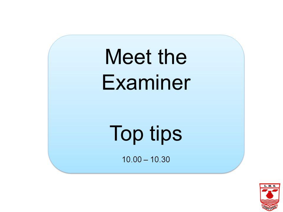 Meet the Examiner Top tips 10.00 – 10.30 Meet the Examiner Top tips 10.00 – 10.30