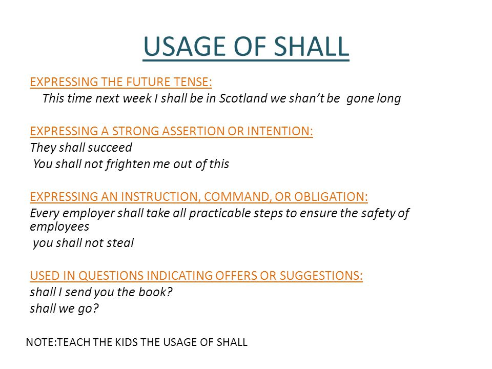 USAGE OF SHALL EXPRESSING THE FUTURE TENSE: This time next week I shall be in Scotland we shan't be gone long EXPRESSING A STRONG ASSERTION OR INTENTION: They shall succeed You shall not frighten me out of this EXPRESSING AN INSTRUCTION, COMMAND, OR OBLIGATION: Every employer shall take all practicable steps to ensure the safety of employees you shall not steal USED IN QUESTIONS INDICATING OFFERS OR SUGGESTIONS: shall I send you the book.