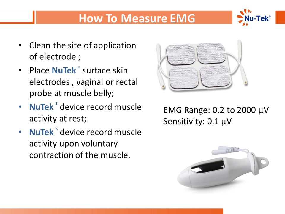 How To Measure EMG Clean the site of application of electrode ; Place NuTek ® surface skin electrodes, vaginal or rectal probe at muscle belly; NuTek