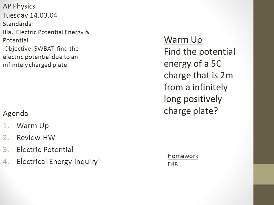 Agenda 1.Warm Up 2.Review HW 3.Electric Potential 4.Electrical Energy Inquiry` Warm Up Find the potential energy of a 5C charge that is 2m from a infi