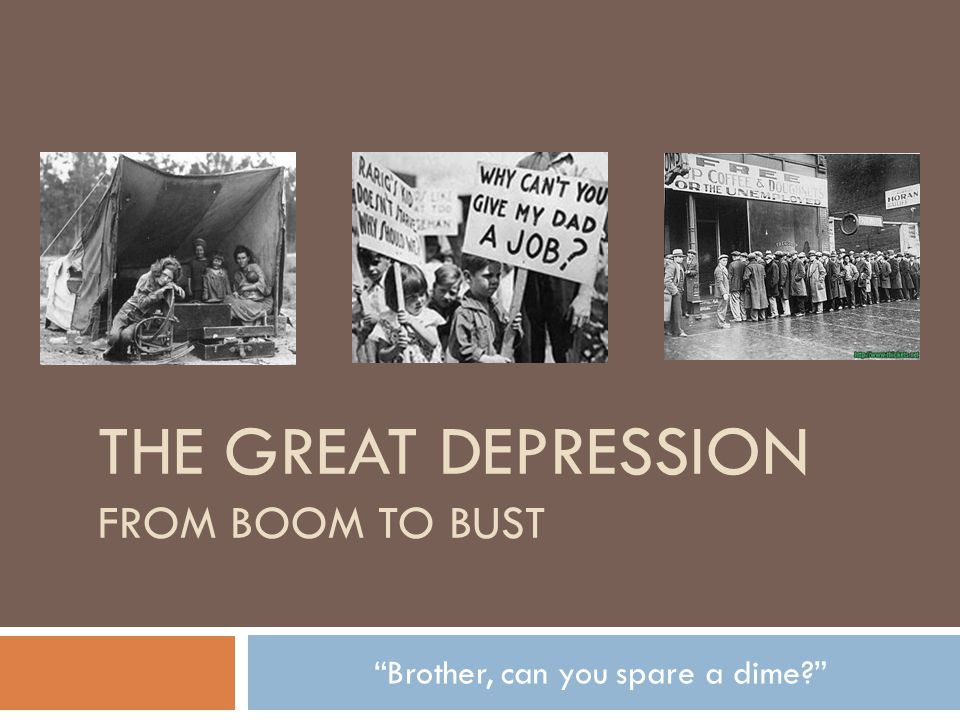THE GREAT DEPRESSION FROM BOOM TO BUST Brother, can you spare a dime