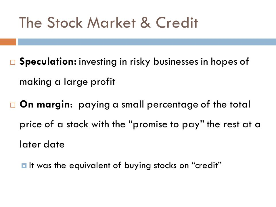 The Stock Market & Credit  Speculation: investing in risky businesses in hopes of making a large profit  On margin: paying a small percentage of the total price of a stock with the promise to pay the rest at a later date  It was the equivalent of buying stocks on credit