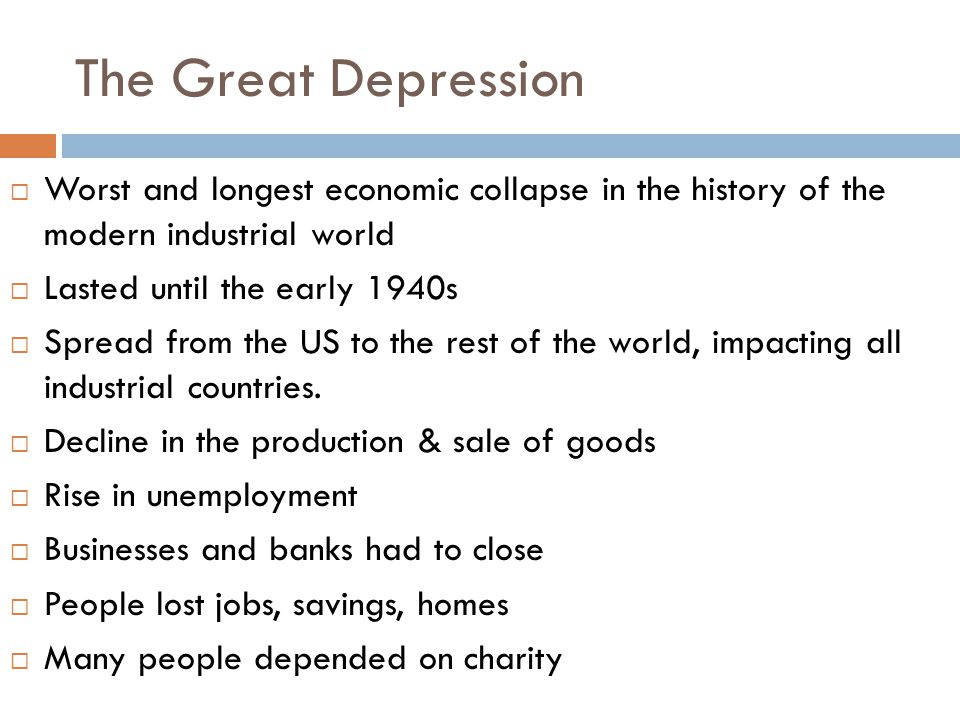 The Great Depression  Worst and longest economic collapse in the history of the modern industrial world  Lasted until the early 1940s  Spread from the US to the rest of the world, impacting all industrial countries.