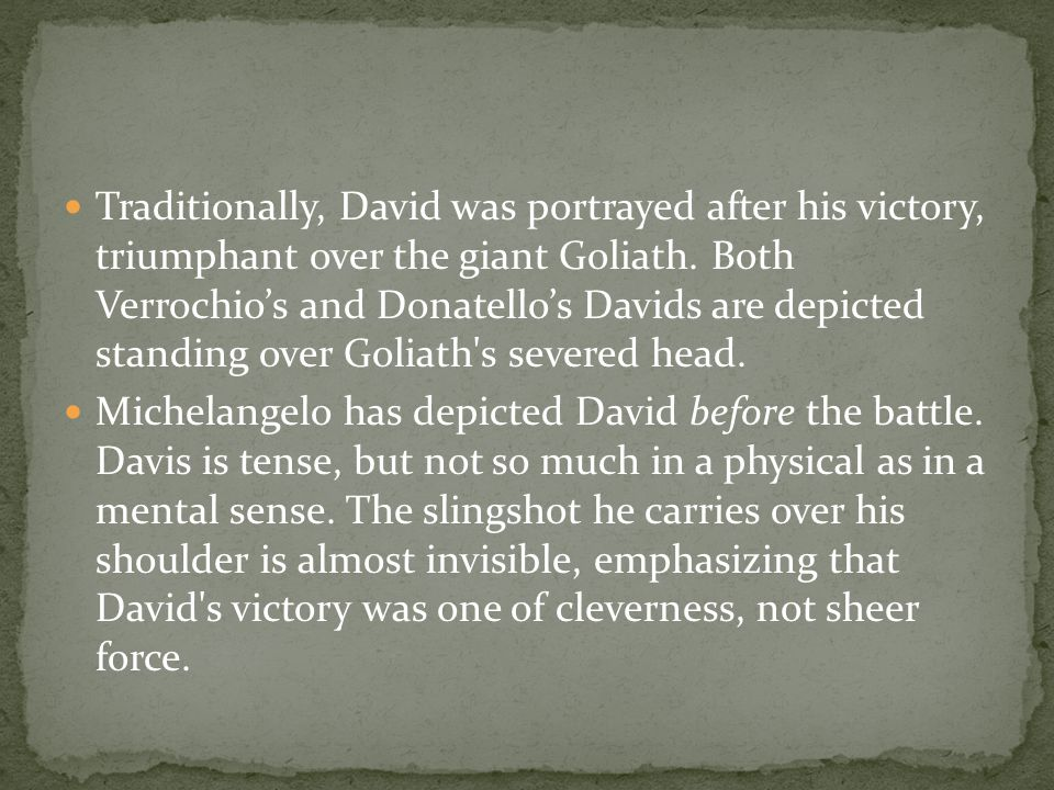 Traditionally, David was portrayed after his victory, triumphant over the giant Goliath.