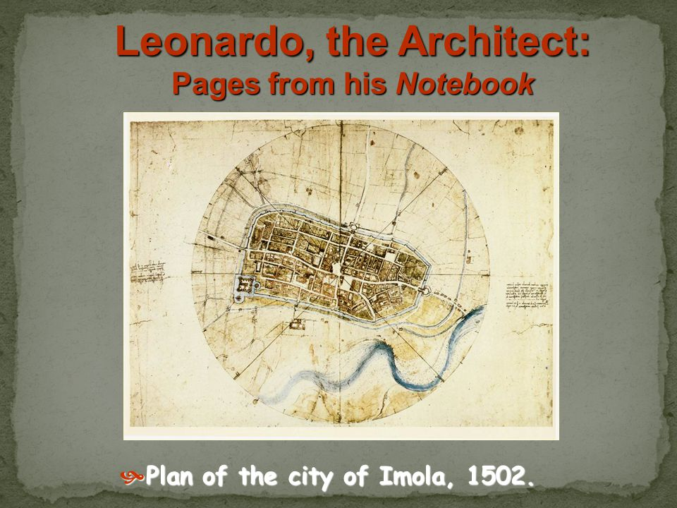 Leonardo, the Architect: Pages from his Notebook Plan of the city of Imola, 1502.