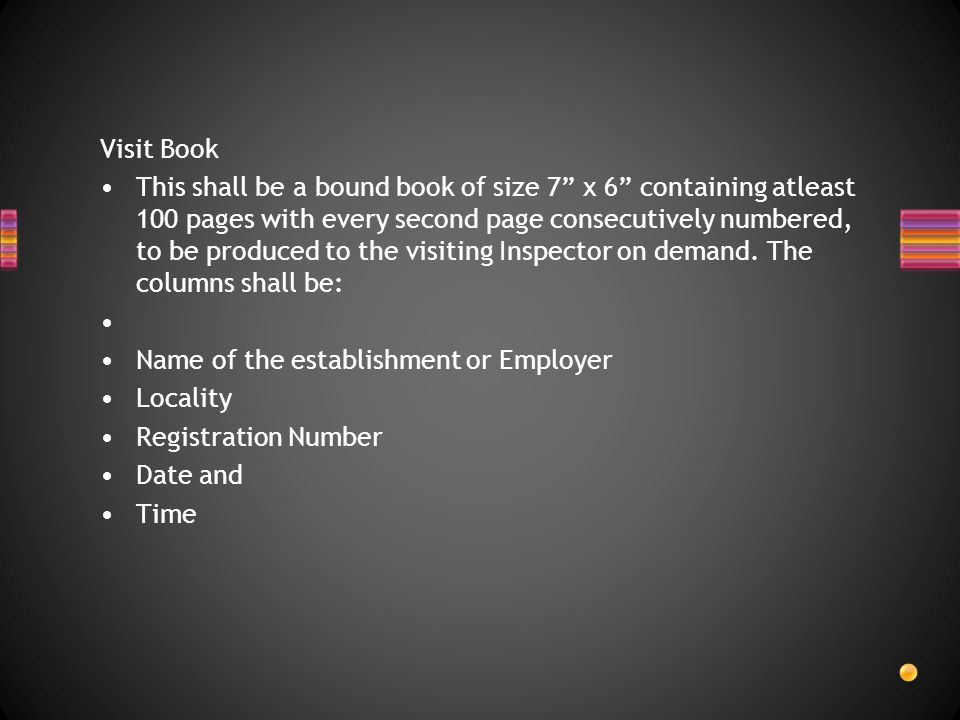 Visit Book This shall be a bound book of size 7 x 6 containing atleast 100 pages with every second page consecutively numbered, to be produced to the visiting Inspector on demand.