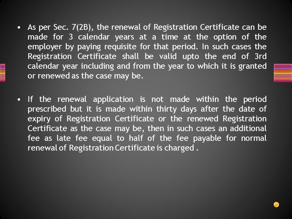 As per Sec. 7(2B), the renewal of Registration Certificate can be made for 3 calendar years at a time at the option of the employer by paying requisit