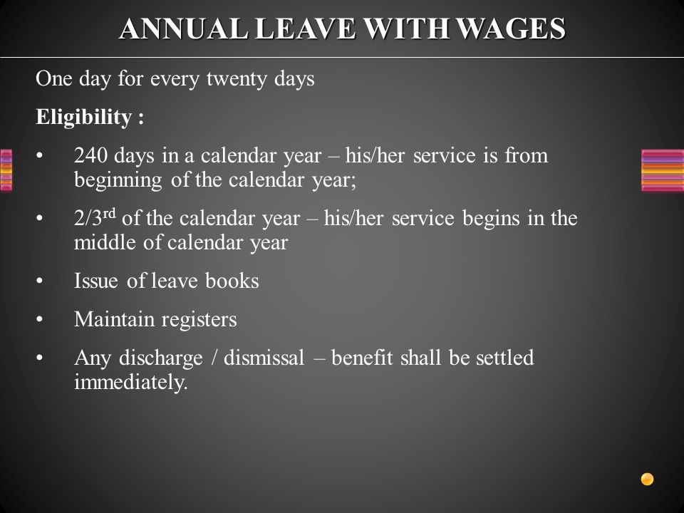 ANNUAL LEAVE WITH WAGES One day for every twenty days Eligibility : 240 days in a calendar year – his/her service is from beginning of the calendar year; 2/3 rd of the calendar year – his/her service begins in the middle of calendar year Issue of leave books Maintain registers Any discharge / dismissal – benefit shall be settled immediately.