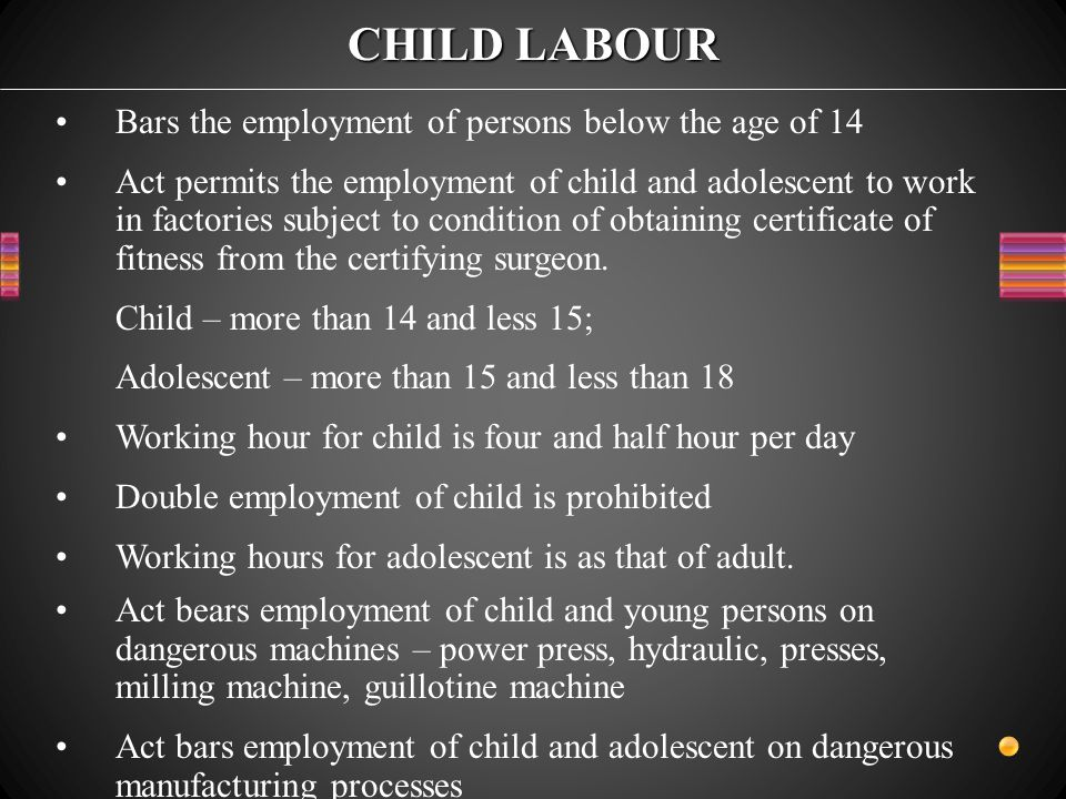 CHILD LABOUR Bars the employment of persons below the age of 14 Act permits the employment of child and adolescent to work in factories subject to condition of obtaining certificate of fitness from the certifying surgeon.