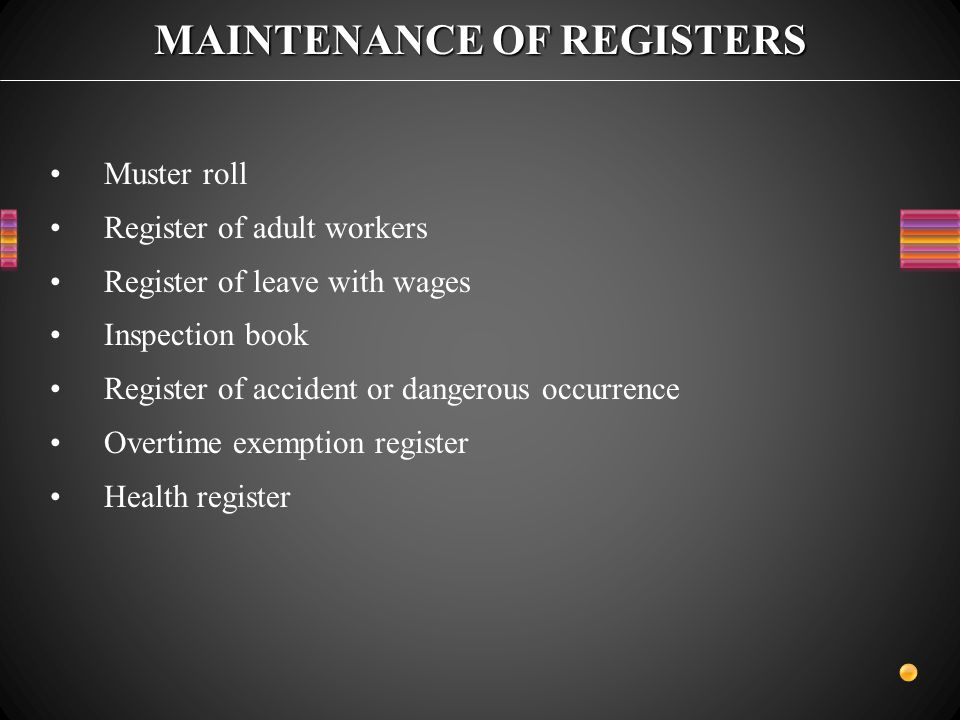 MAINTENANCE OF REGISTERS Muster roll Register of adult workers Register of leave with wages Inspection book Register of accident or dangerous occurrence Overtime exemption register Health register