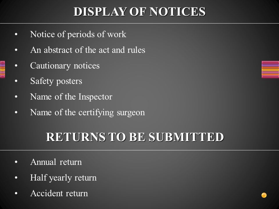 DISPLAY OF NOTICES Notice of periods of work An abstract of the act and rules Cautionary notices Safety posters Name of the Inspector Name of the certifying surgeon RETURNS TO BE SUBMITTED Annual return Half yearly return Accident return
