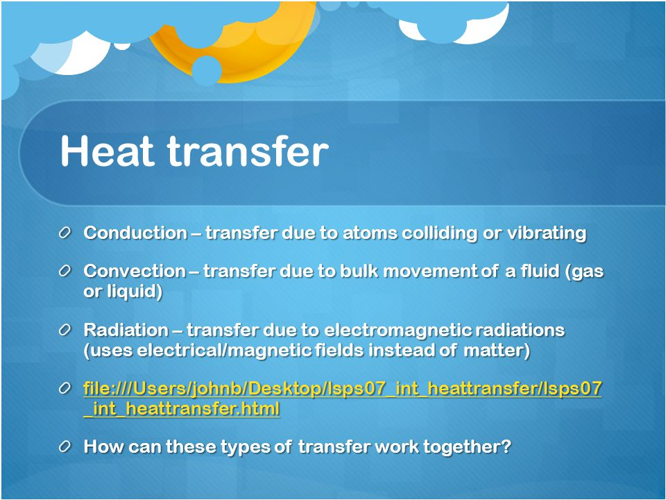 Heat transfer Conduction – transfer due to atoms colliding or vibrating Convection – transfer due to bulk movement of a fluid (gas or liquid) Radiation – transfer due to electromagnetic radiations (uses electrical/magnetic fields instead of matter) file:///Users/johnb/Desktop/lsps07_int_heattransfer/lsps07 _int_heattransfer.html file:///Users/johnb/Desktop/lsps07_int_heattransfer/lsps07 _int_heattransfer.html How can these types of transfer work together?