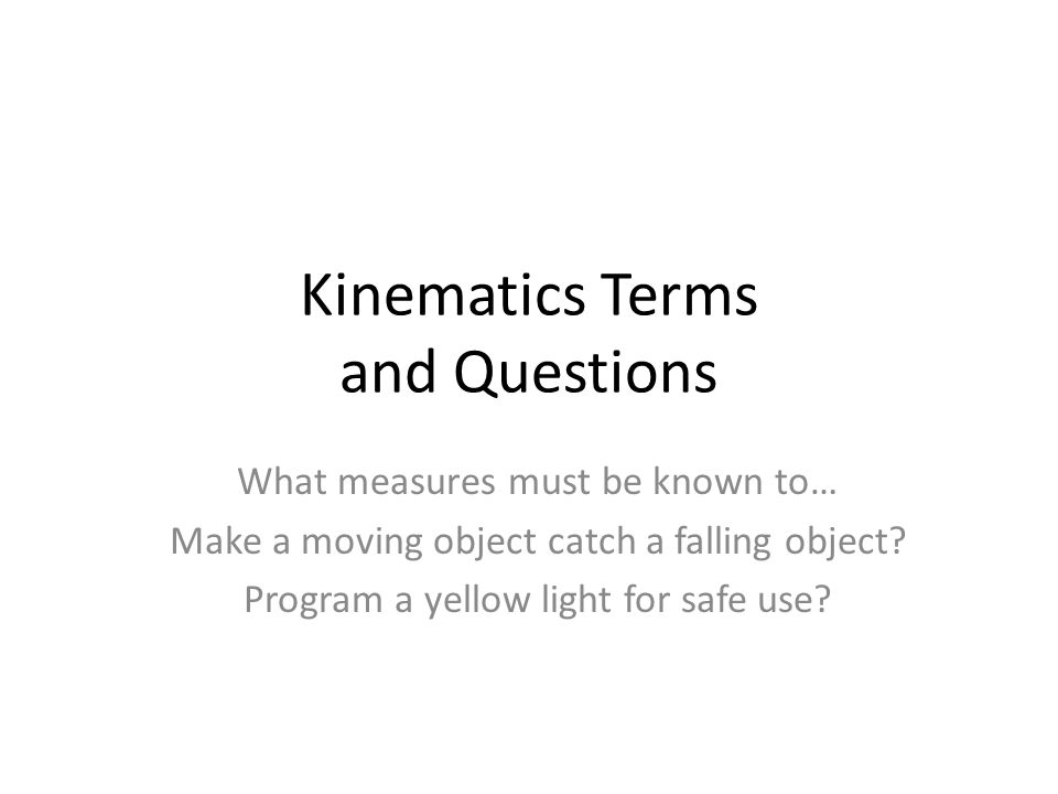 Kinematics Terms and Questions What measures must be known to… Make a moving object catch a falling object? Program a yellow light for safe use?