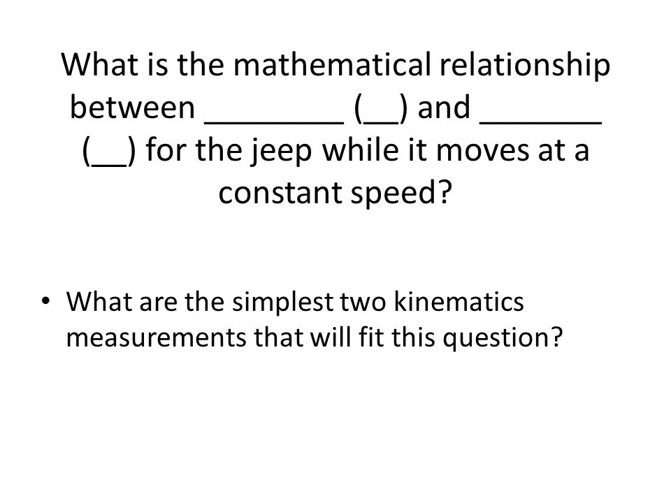 What is the mathematical relationship between ________ (__) and _______ (__) for the jeep while it moves at a constant speed.