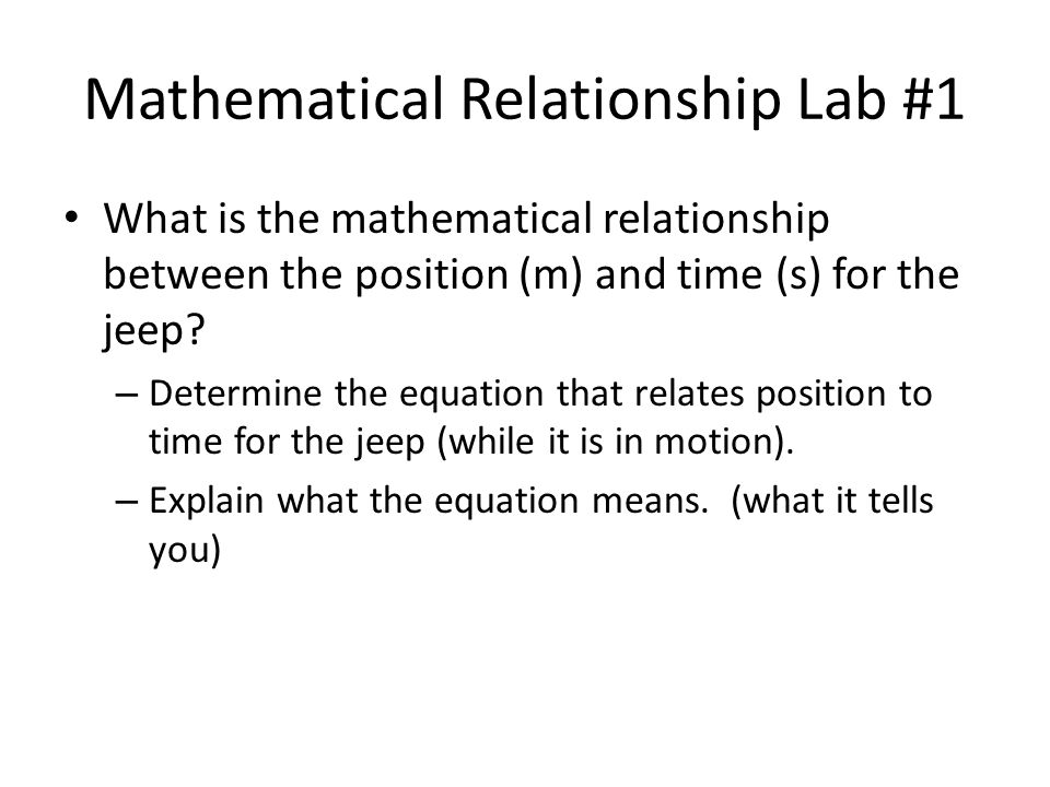 Mathematical Relationship Lab #1 What is the mathematical relationship between the position (m) and time (s) for the jeep? – Determine the equation th