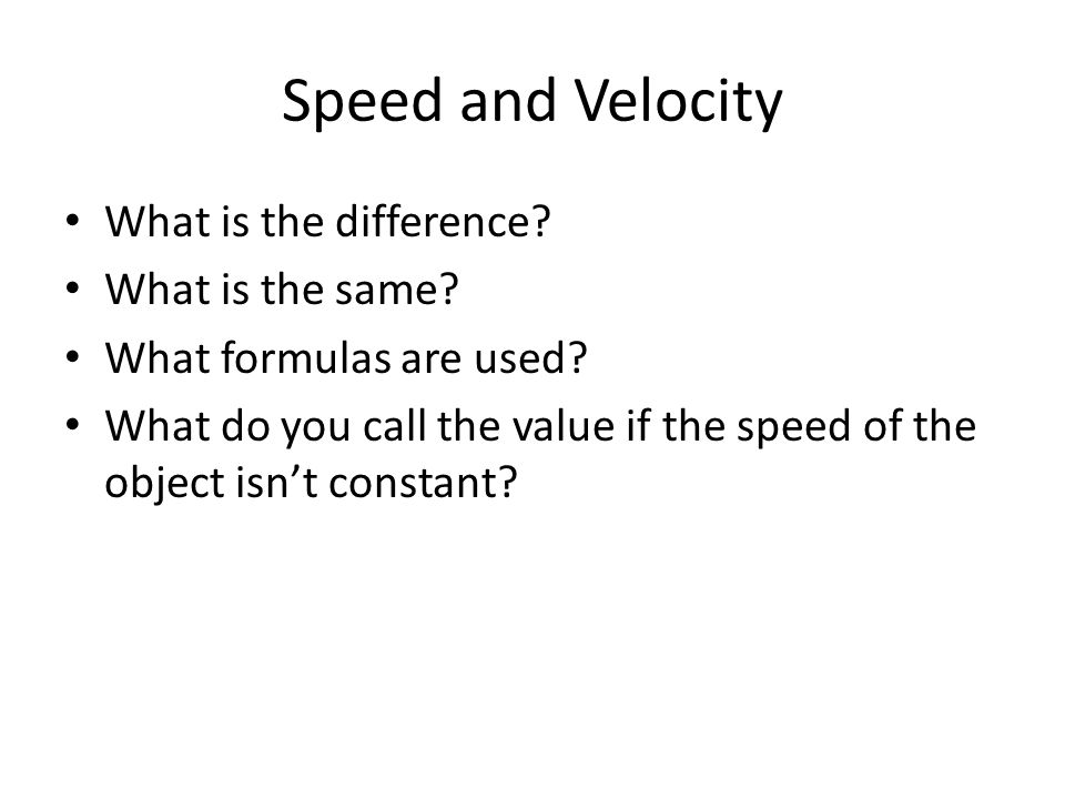 Speed and Velocity What is the difference? What is the same? What formulas are used? What do you call the value if the speed of the object isn't const