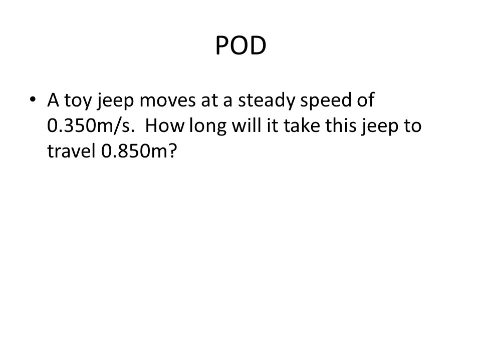 POD A toy jeep moves at a steady speed of 0.350m/s. How long will it take this jeep to travel 0.850m?