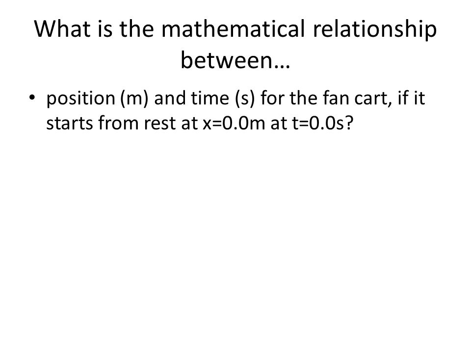 What is the mathematical relationship between… position (m) and time (s) for the fan cart, if it starts from rest at x=0.0m at t=0.0s?