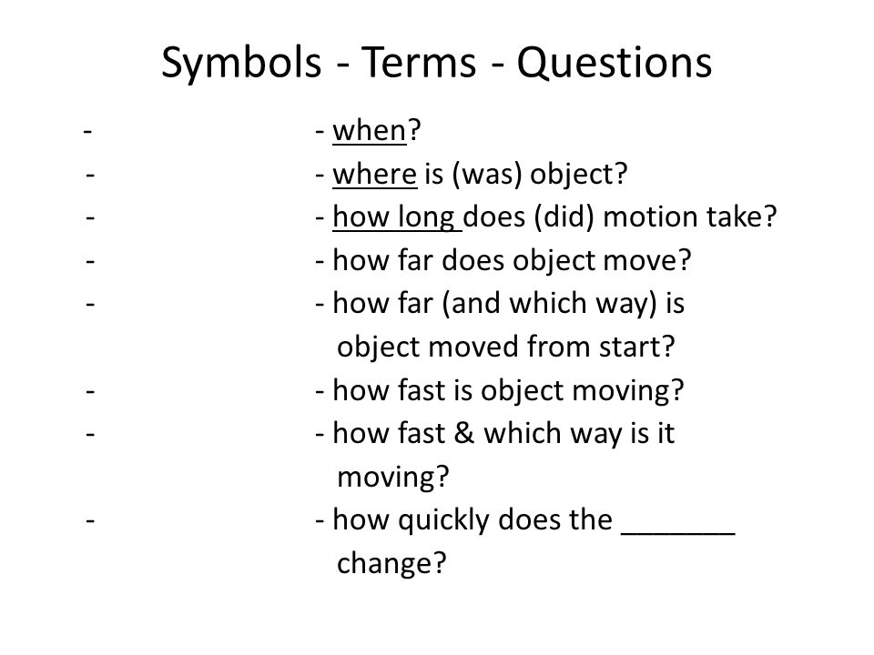 Symbols - Terms - Questions -- when? -- where is (was) object? -- how long does (did) motion take? -- how far does object move? -- how far (and which