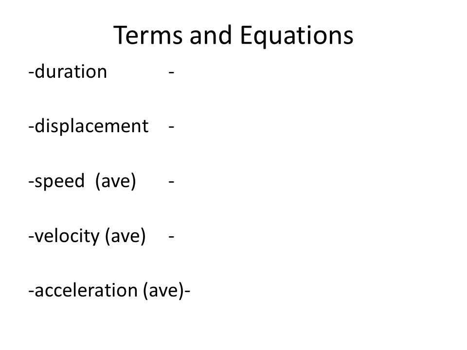 Terms and Equations -duration- -displacement- -speed (ave)- -velocity (ave)- -acceleration (ave)-