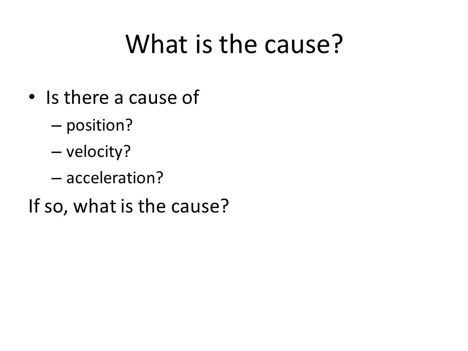 What is the cause? Is there a cause of – position? – velocity? – acceleration? If so, what is the cause?