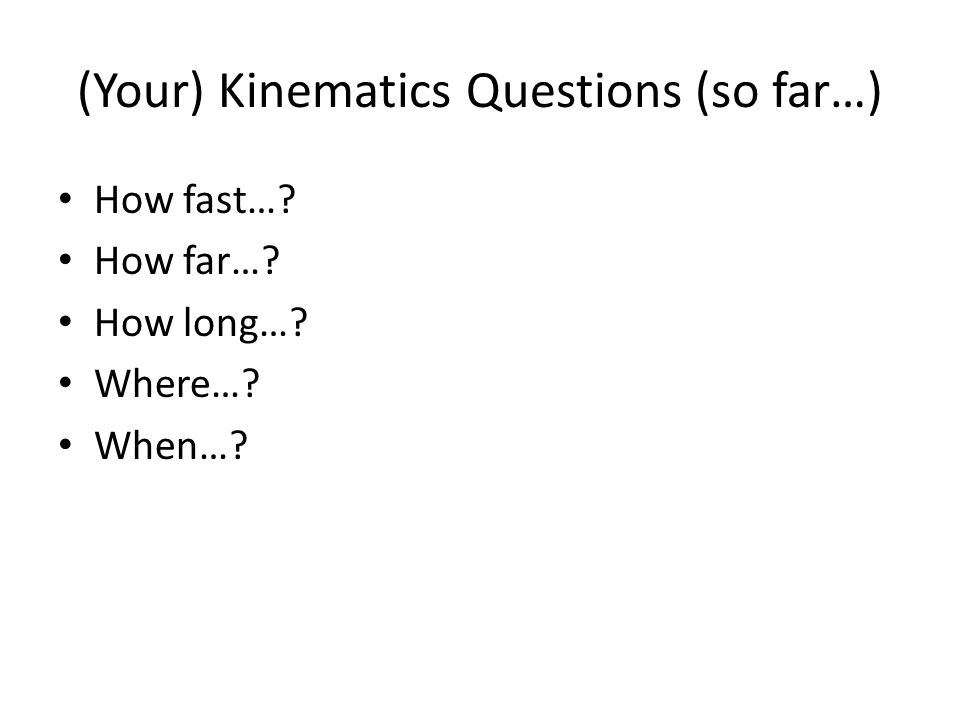 (Your) Kinematics Questions (so far…) How fast… How far… How long… Where… When…