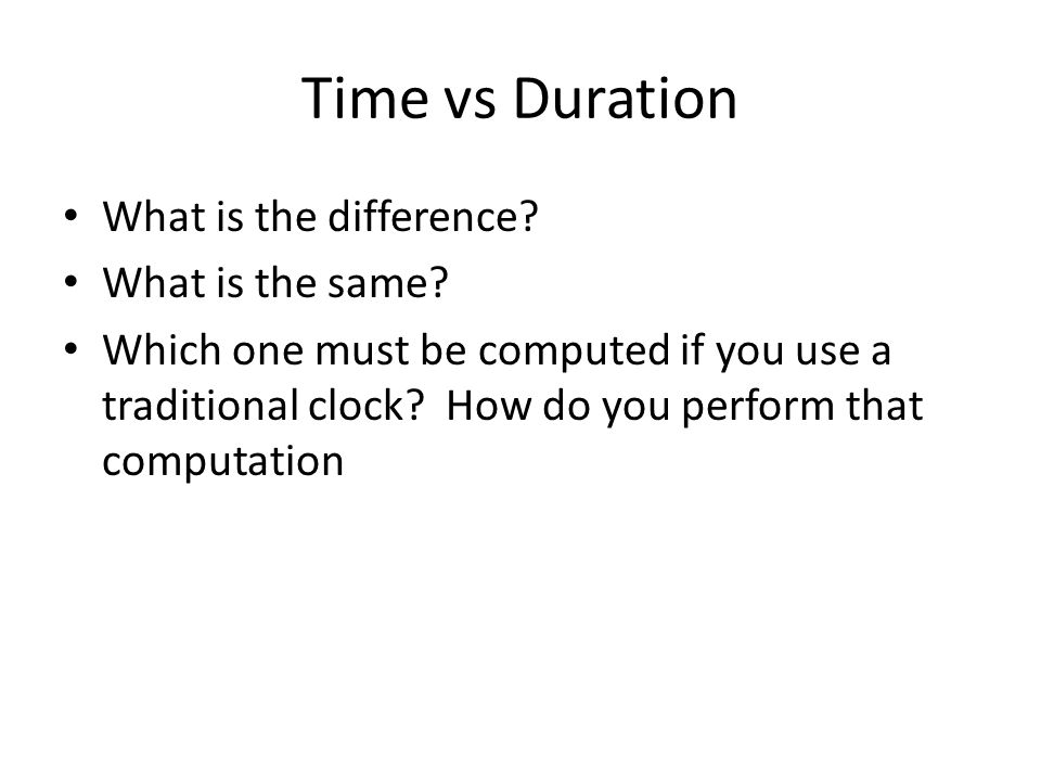 Time vs Duration What is the difference? What is the same? Which one must be computed if you use a traditional clock? How do you perform that computat