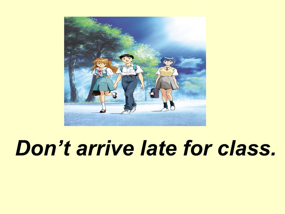 Don't arrive late for class.