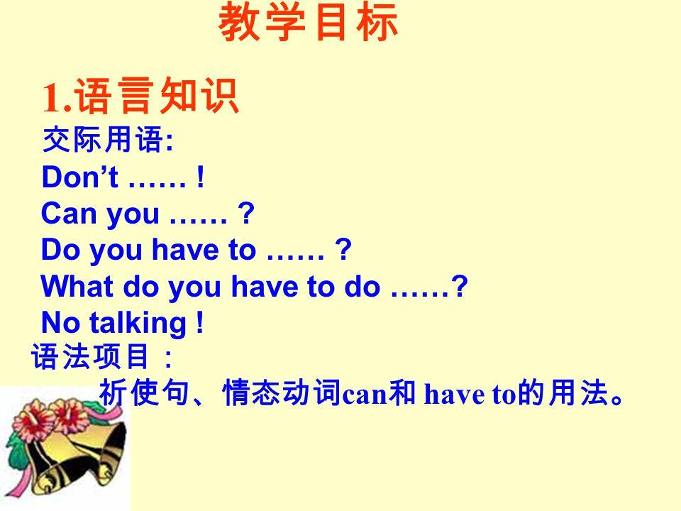 教学目标 1. 语言知识 交际用语 : Don't …… . Can you …… . Do you have to …… .
