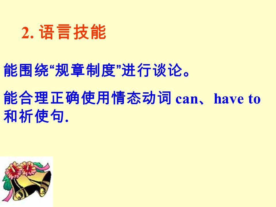 2. 语言技能 能围绕 规章制度 进行谈论。 能合理正确使用情态动词 can 、 have to 和祈使句.