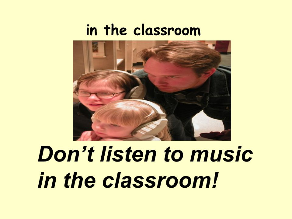 Don't listen to music in the classroom! in the classroom