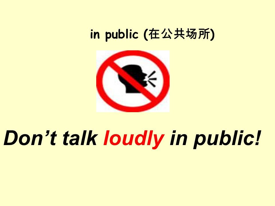 Don't talk loudly in public! in public ( 在公共场所 )
