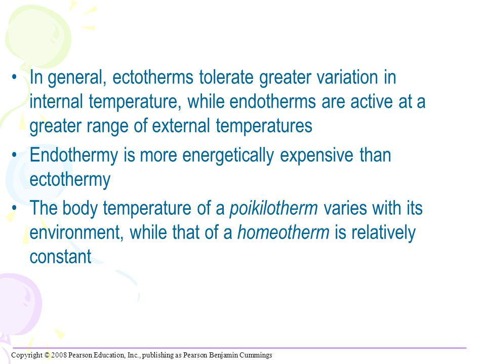 In general, ectotherms tolerate greater variation in internal temperature, while endotherms are active at a greater range of external temperatures Endothermy is more energetically expensive than ectothermy The body temperature of a poikilotherm varies with its environment, while that of a homeotherm is relatively constant Copyright © 2008 Pearson Education, Inc., publishing as Pearson Benjamin Cummings