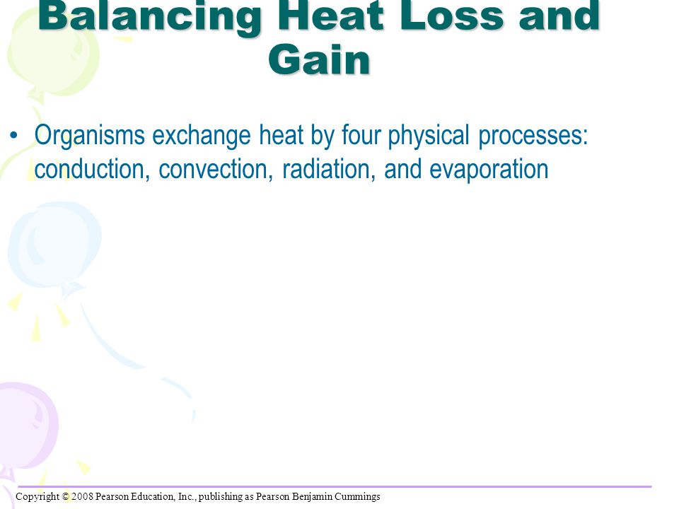 Balancing Heat Loss and Gain Organisms exchange heat by four physical processes: conduction, convection, radiation, and evaporation Copyright © 2008 Pearson Education, Inc., publishing as Pearson Benjamin Cummings