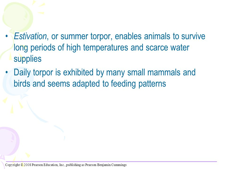 Estivation, or summer torpor, enables animals to survive long periods of high temperatures and scarce water supplies Daily torpor is exhibited by many small mammals and birds and seems adapted to feeding patterns Copyright © 2008 Pearson Education, Inc., publishing as Pearson Benjamin Cummings