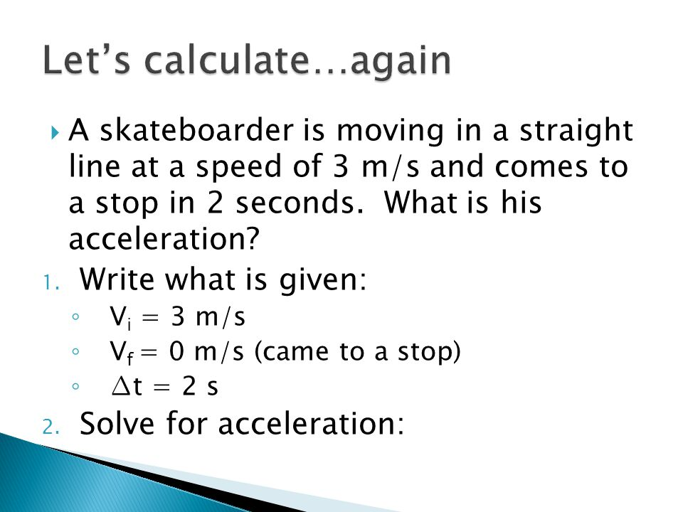  A skateboarder is moving in a straight line at a speed of 3 m/s and comes to a stop in 2 seconds. What is his acceleration? 1. Write what is given:
