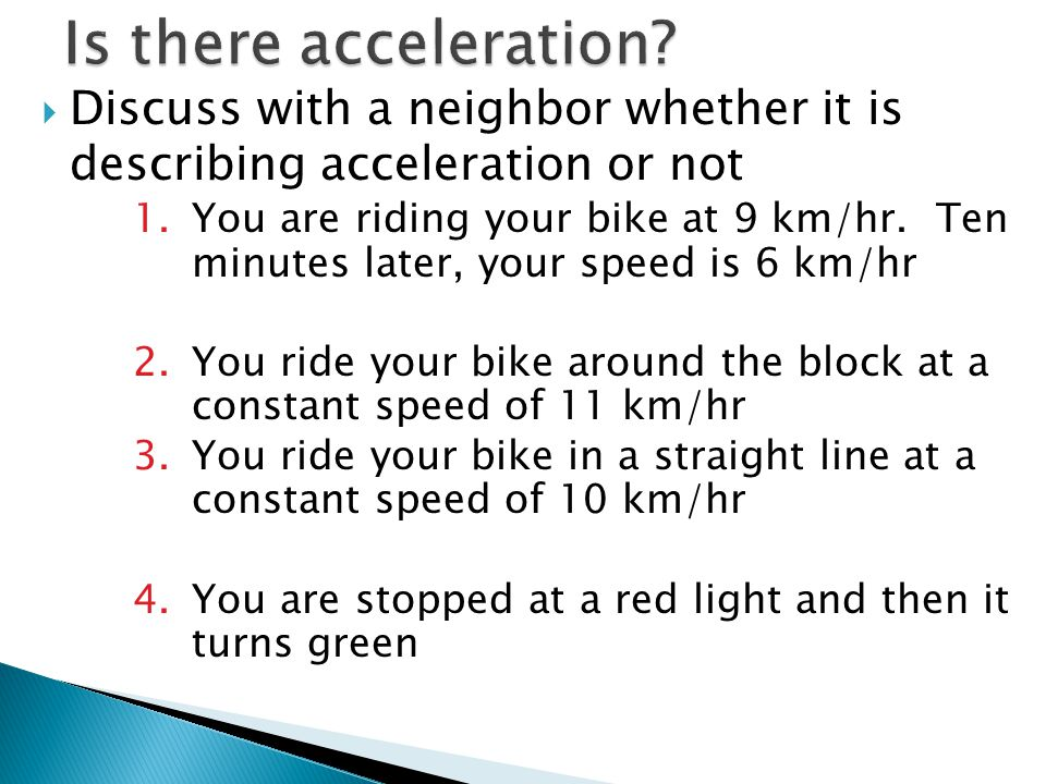  Discuss with a neighbor whether it is describing acceleration or not 1.You are riding your bike at 9 km/hr. Ten minutes later, your speed is 6 km/hr