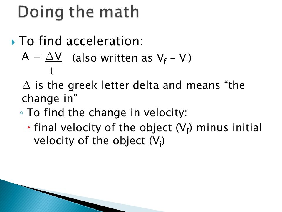 " To find acceleration: A = ∆V t ∆ is the greek letter delta and means ""the change in"" ◦ To find the change in velocity:  final velocity of the objec"