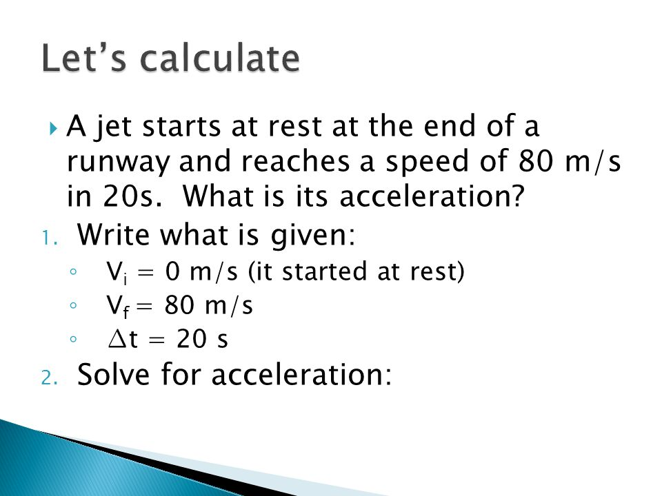  A jet starts at rest at the end of a runway and reaches a speed of 80 m/s in 20s. What is its acceleration? 1. Write what is given: ◦ V i = 0 m/s (i