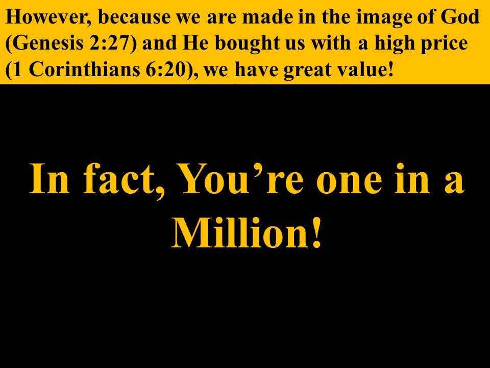 However, because we are made in the image of God (Genesis 2:27) and He bought us with a high price (1 Corinthians 6:20), we have great value.