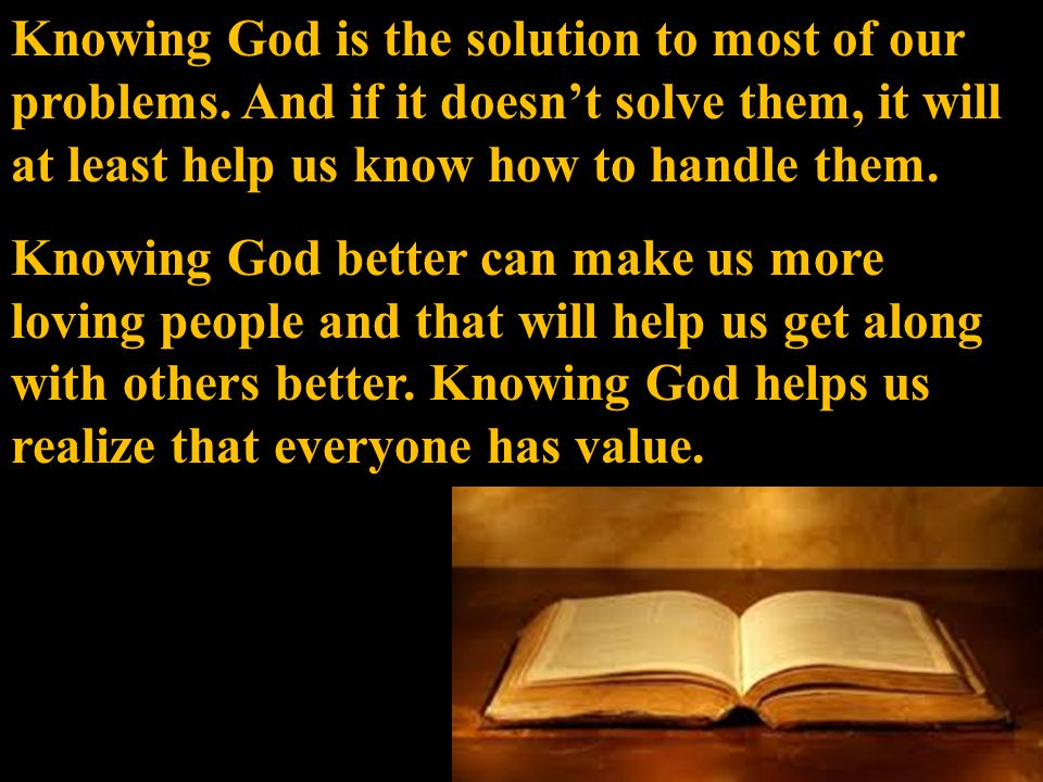 Knowing God is the solution to most of our problems.