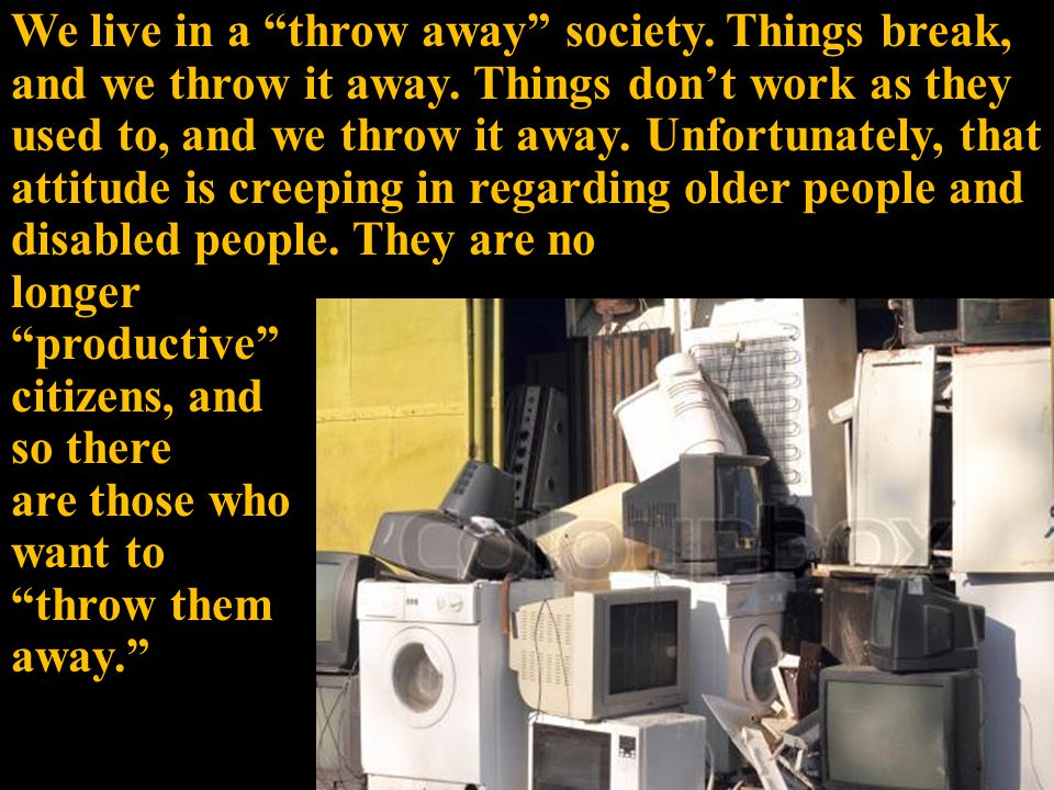 We live in a throw away society. Things break, and we throw it away.