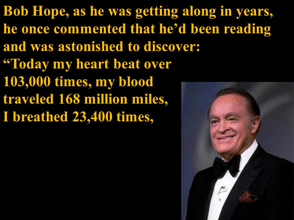 Bob Hope, as he was getting along in years, he once commented that he'd been reading and was astonished to discover: Today my heart beat over 103,000 times, my blood traveled 168 million miles, I breathed 23,400 times,