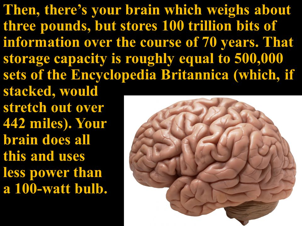 Then, there's your brain which weighs about three pounds, but stores 100 trillion bits of information over the course of 70 years.